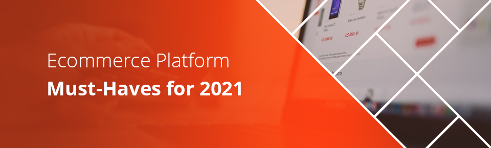 Ecommerce Platform Must-Haves for 2021