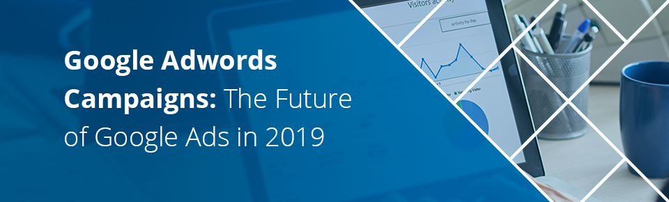 Google Adwords Campaigns The Future of Google Ads in 2019