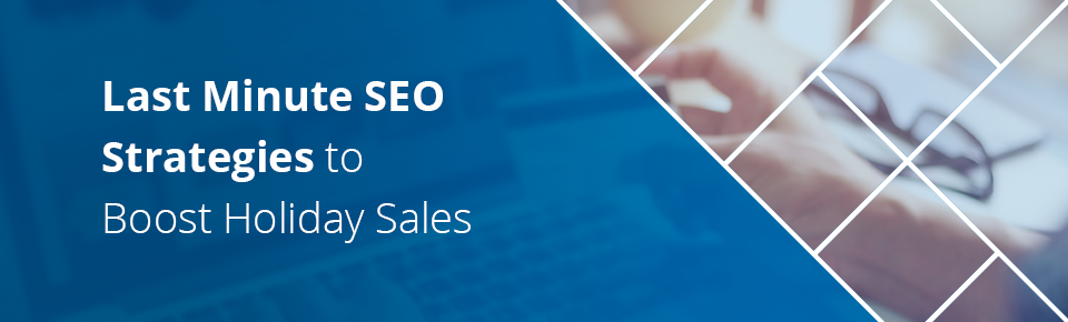 Last Minute SEO Content Strategies to Boost Holiday Sales